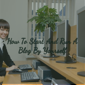 how to start and run a blog by yourself