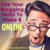 Use Your Blogging Skills To Make Money Online