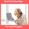 How To build relationships with people through blogging