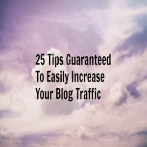 25 Tips Guaranteed To Easily Increase Your Blog Traffic