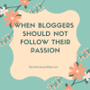 When Bloggers Should Not Follow their Passion