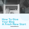 How To Give Your Blog A Fresh New Start