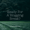 Ready For A Blogging Break