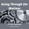 Going Through the Motions in Your Business